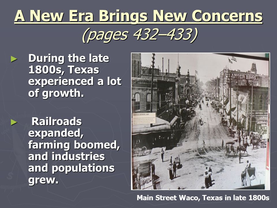 A New Era Brings New Concerns (pages 432–433) ► During the late 1800s, Texas experienced a lot of growth. ► Railroads expanded, farming boomed, and in