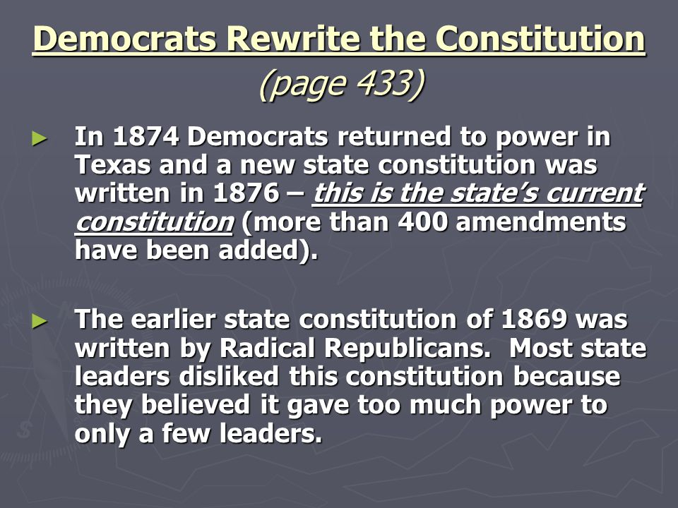 Democrats Rewrite the Constitution (page 433) ► In 1874 Democrats returned to power in Texas and a new state constitution was written in 1876 – this i