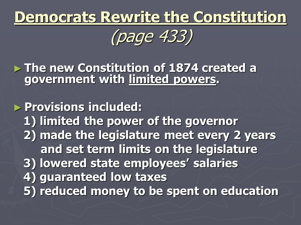► The new Constitution of 1874 created a government with limited powers. ► Provisions included: 1) limited the power of the governor 1) limited the po
