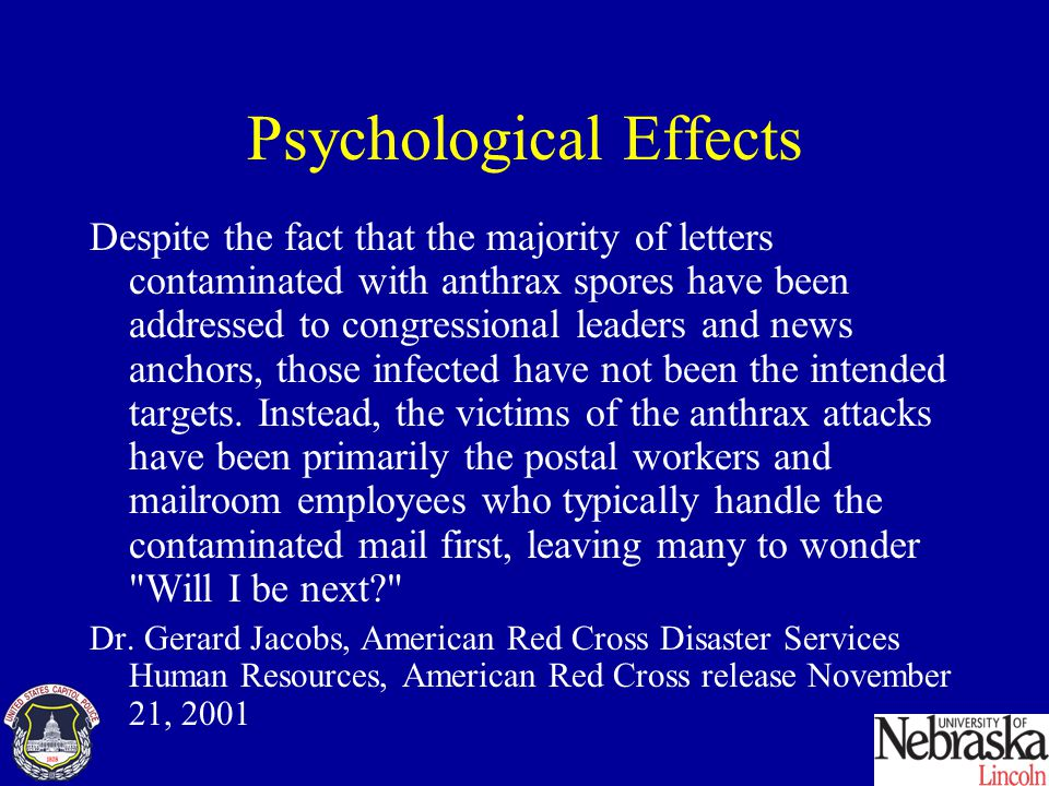 Psychological Effects Despite the fact that the majority of letters contaminated with anthrax spores have been addressed to congressional leaders and news anchors, those infected have not been the intended targets.