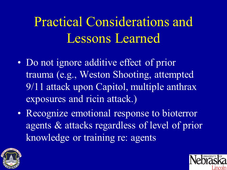 Practical Considerations and Lessons Learned Do not ignore additive effect of prior trauma (e.g., Weston Shooting, attempted 9/11 attack upon Capitol, multiple anthrax exposures and ricin attack.) Recognize emotional response to bioterror agents & attacks regardless of level of prior knowledge or training re: agents