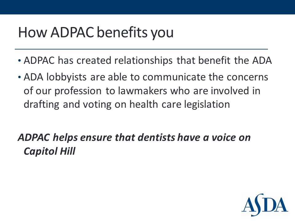 How ADPAC benefits you Health care legislation affects: Student loan scholarships and loan repayment programs Expanding community dental health programs Dental faculty recruitment and retention Reimbursement rates for dentists Workforce diversity Small Business Laws Scope of Practice