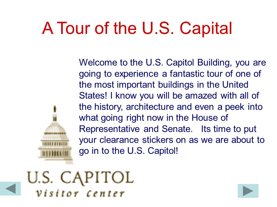 A Tour of the U.S. Capital Welcome to the U.S. Capitol Building, you are going to experience a fantastic tour of one of the most important buildings i