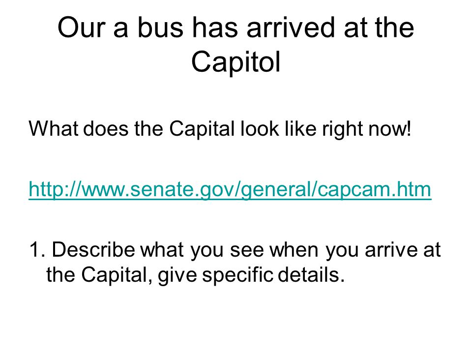 What does the Capital look like right now! http://www.senate.gov/general/capcam.htm 1. Describe what you see when you arrive at the Capital, give spec