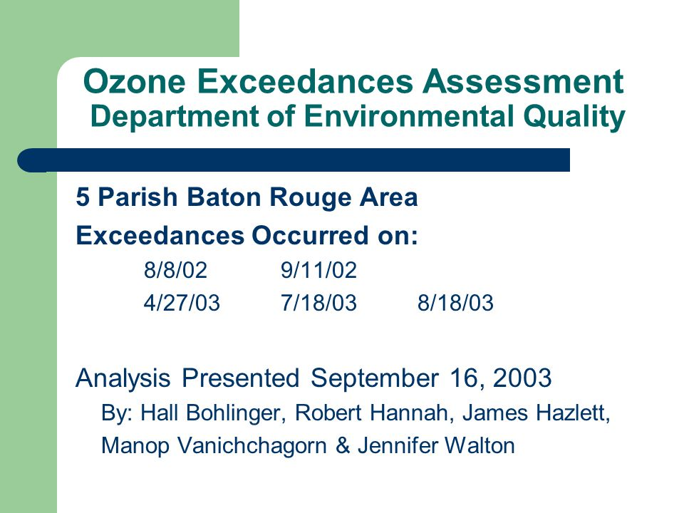 Ozone Exceedances Assessment Department of Environmental Quality 5 Parish Baton Rouge Area Exceedances Occurred on: 8/8/02 9/11/02 4/27/037/18/038/18/03 Analysis Presented September 16, 2003 By: Hall Bohlinger, Robert Hannah, James Hazlett, Manop Vanichchagorn & Jennifer Walton