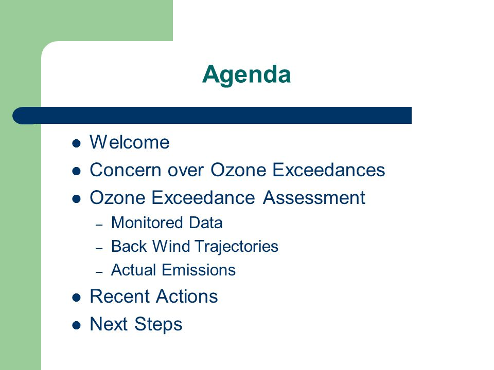 Agenda Welcome Concern over Ozone Exceedances Ozone Exceedance Assessment – Monitored Data – Back Wind Trajectories – Actual Emissions Recent Actions Next Steps