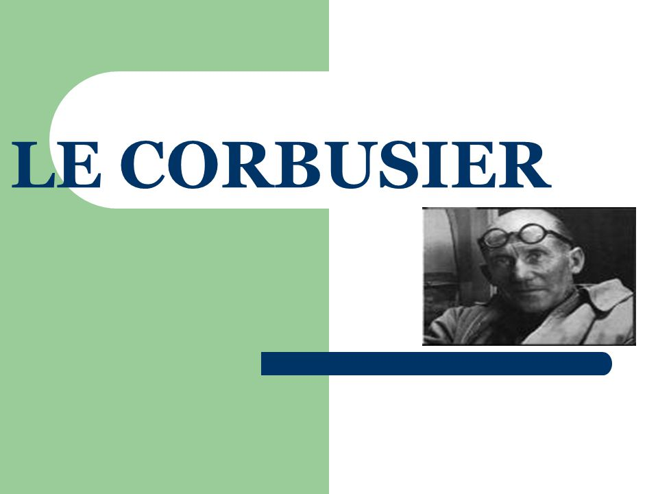 INTRODUCTION CHARLES EDOUARD JEANNERET NOW POPULARLY KNOWN AS LE CORBUSIER BORN ON 6 th OF OCTOBER' 1887 AT LA CHAUX DE FONDS IN SWISSJURA MOUNTAINS 4 KMS FROM FRENCH BORDER HE STARTED WORKING UNDER CONTRACTER PERRET, LE CORBUSIER'S SO CALLED MASTER HE AS A CHILD PREPARED HIMSELF FOR A MANUAL OCCUPATION HE LEFT HIS SCHOOL AT THE AGE OF 13½ YRS JOINED AN ART SCHOOL LATER
