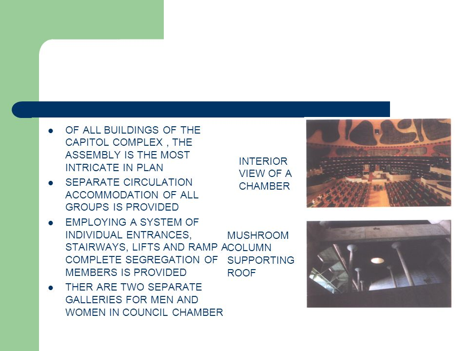 OF ALL BUILDINGS OF THE CAPITOL COMPLEX, THE ASSEMBLY IS THE MOST INTRICATE IN PLAN SEPARATE CIRCULATION ACCOMMODATION OF ALL GROUPS IS PROVIDED EMPLOYING A SYSTEM OF INDIVIDUAL ENTRANCES, STAIRWAYS, LIFTS AND RAMP A COMPLETE SEGREGATION OF MEMBERS IS PROVIDED THER ARE TWO SEPARATE GALLERIES FOR MEN AND WOMEN IN COUNCIL CHAMBER INTERIOR VIEW OF A CHAMBER MUSHROOM COLUMN SUPPORTING ROOF