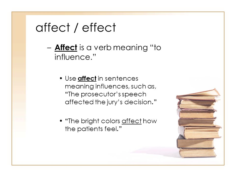 affect / effect – Affect is a verb meaning to influence. Use affect in sentences meaning influences, such as, The prosecutor's speech affected the jury's decision. The bright colors affect how the patients feel.