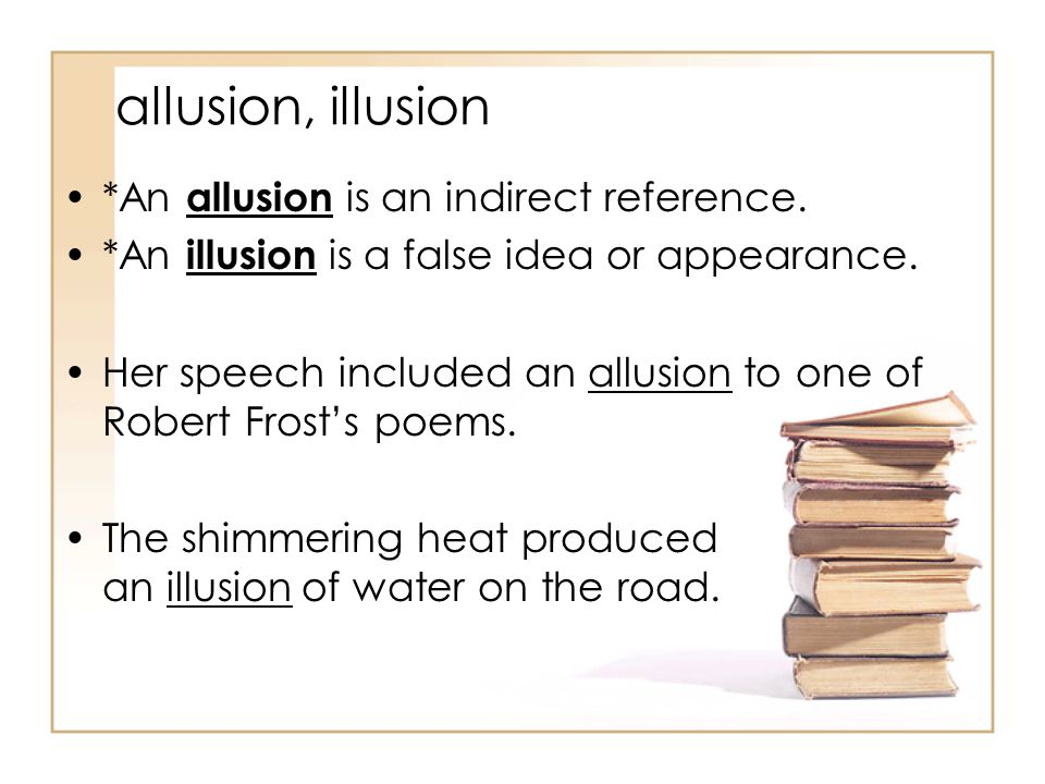 allusion, illusion *An allusion is an indirect reference.