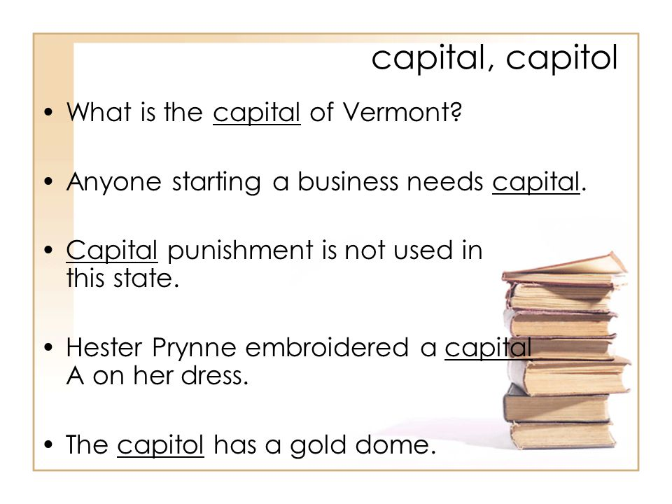 capital, capitol What is the capital of Vermont. Anyone starting a business needs capital.