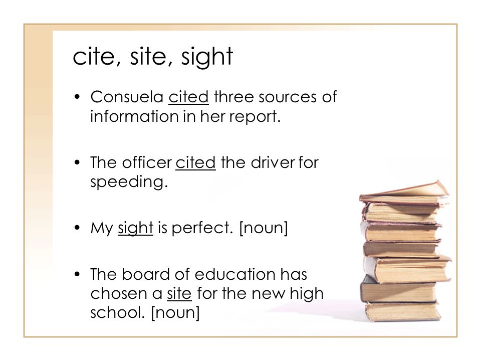 cite, site, sight Consuela cited three sources of information in her report.