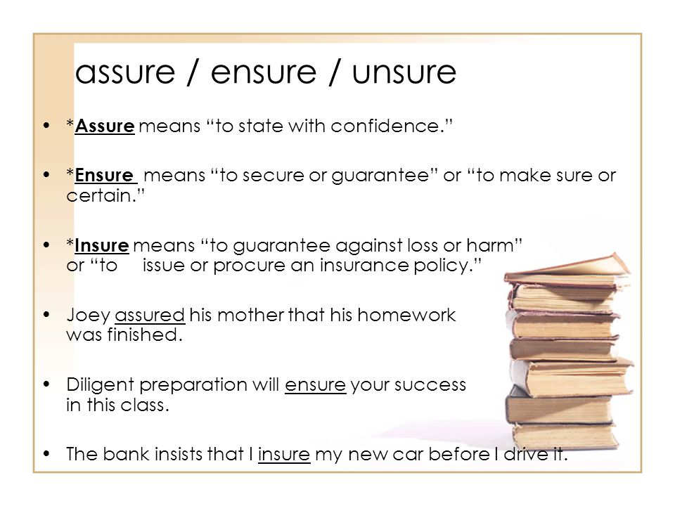 assure / ensure / unsure * Assure means to state with confidence. * Ensure means to secure or guarantee or to make sure or certain. * Insure means to guarantee against loss or harm or to issue or procure an insurance policy. Joey assured his mother that his homework was finished.