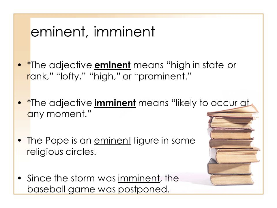 eminent, imminent *The adjective eminent means high in state or rank, lofty, high, or prominent. *The adjective imminent means likely to occur at any moment. The Pope is an eminent figure in some religious circles.