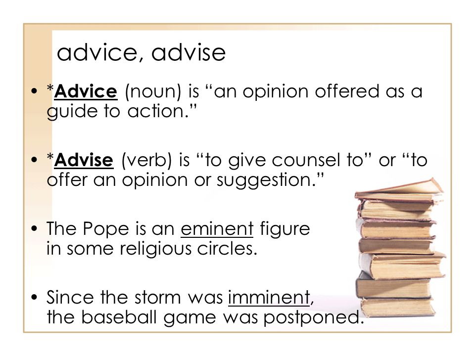 advice, advise * Advice (noun) is an opinion offered as a guide to action. * Advise (verb) is to give counsel to or to offer an opinion or suggestion. The Pope is an eminent figure in some religious circles.