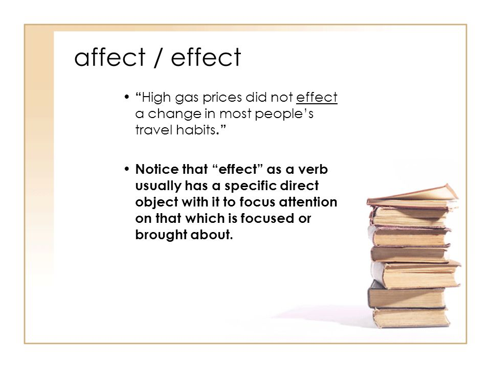 affect / effect High gas prices did not effect a change in most people's travel habits. Notice that effect as a verb usually has a specific direct object with it to focus attention on that which is focused or brought about.