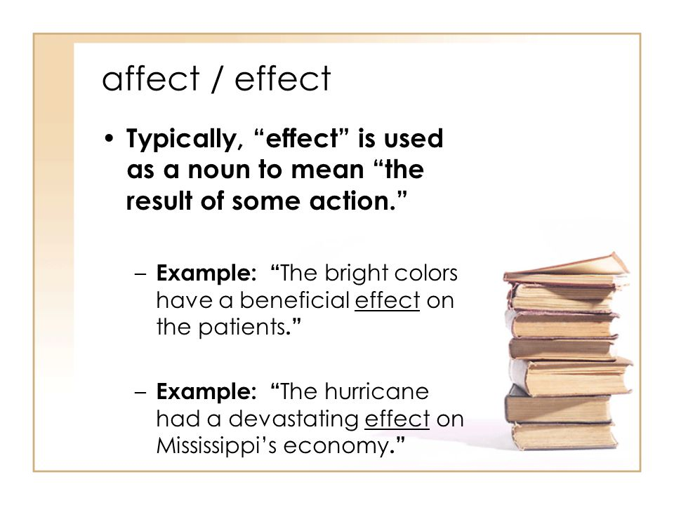 affect / effect Typically, effect is used as a noun to mean the result of some action. – Example: The bright colors have a beneficial effect on the patients. – Example: The hurricane had a devastating effect on Mississippi's economy.