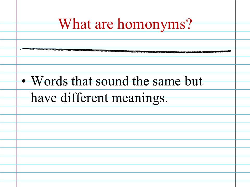 What are homonyms Words that sound the same but have different meanings.