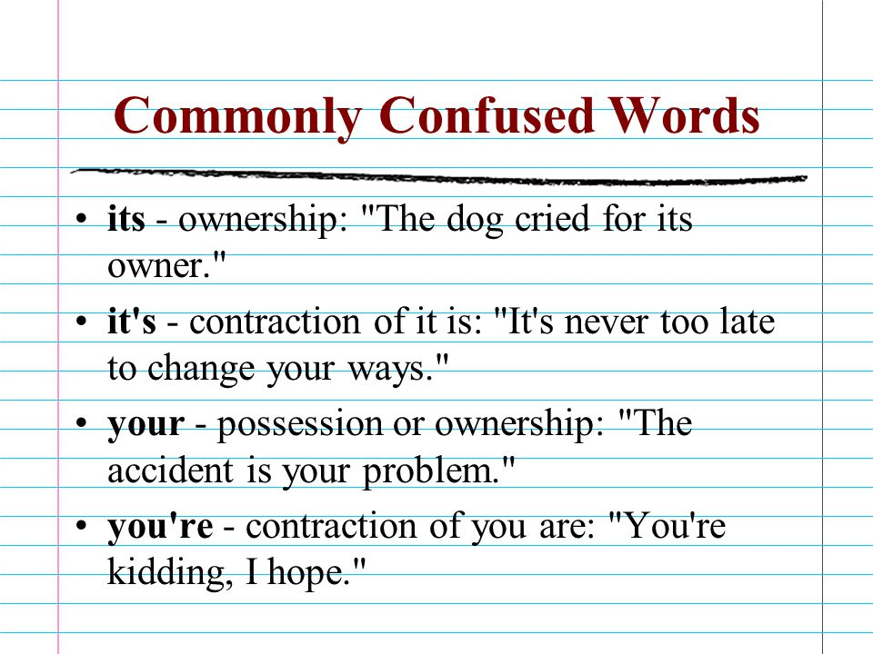Commonly Confused Words its - ownership: The dog cried for its owner. it s - contraction of it is: It s never too late to change your ways. your - possession or ownership: The accident is your problem. you re - contraction of you are: You re kidding, I hope.