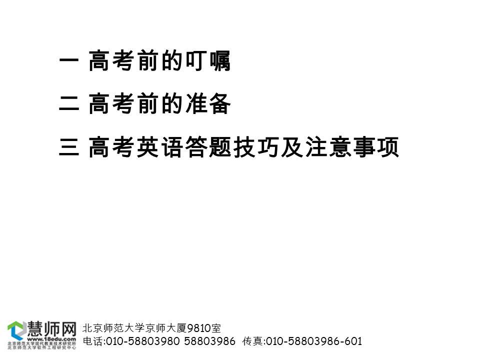 北京师范大学京师大厦 9810 室 电话 :010-58803980 58803986 传真 :010-58803986-601 一 高考前的叮嘱 二 高考前的准备 三 高考英语答题技巧及注意事项
