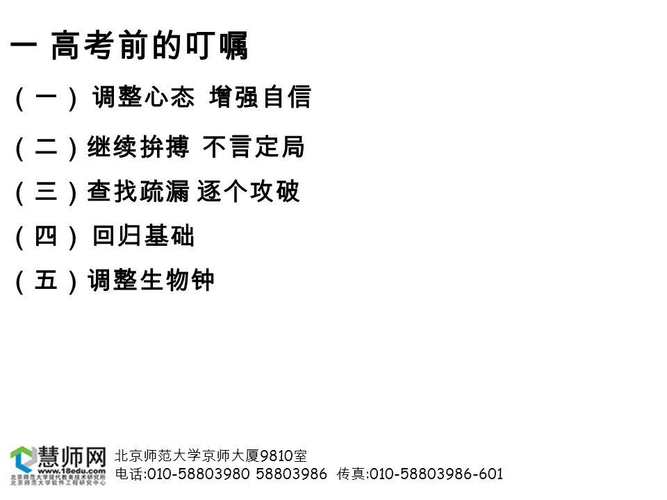 北京师范大学京师大厦 9810 室 电话 :010-58803980 58803986 传真 :010-58803986-601 一 高考前的叮嘱 (一) 调整心态 增强自信 (二)继续拚搏 不言定局 (三)查找疏漏 逐个攻破 (四) 回归基础 (五)调整生物钟