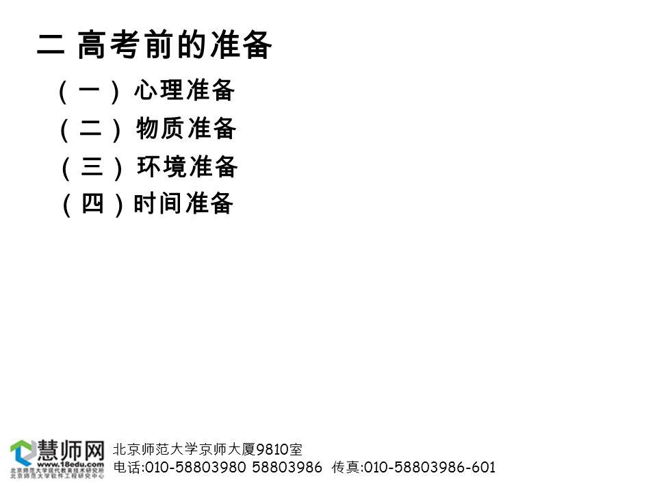 北京师范大学京师大厦 9810 室 电话 :010-58803980 58803986 传真 :010-58803986-601 二 高考前的准备 (一) 心理准备 (二) 物质准备 (三) 环境准备 (四)时间准备