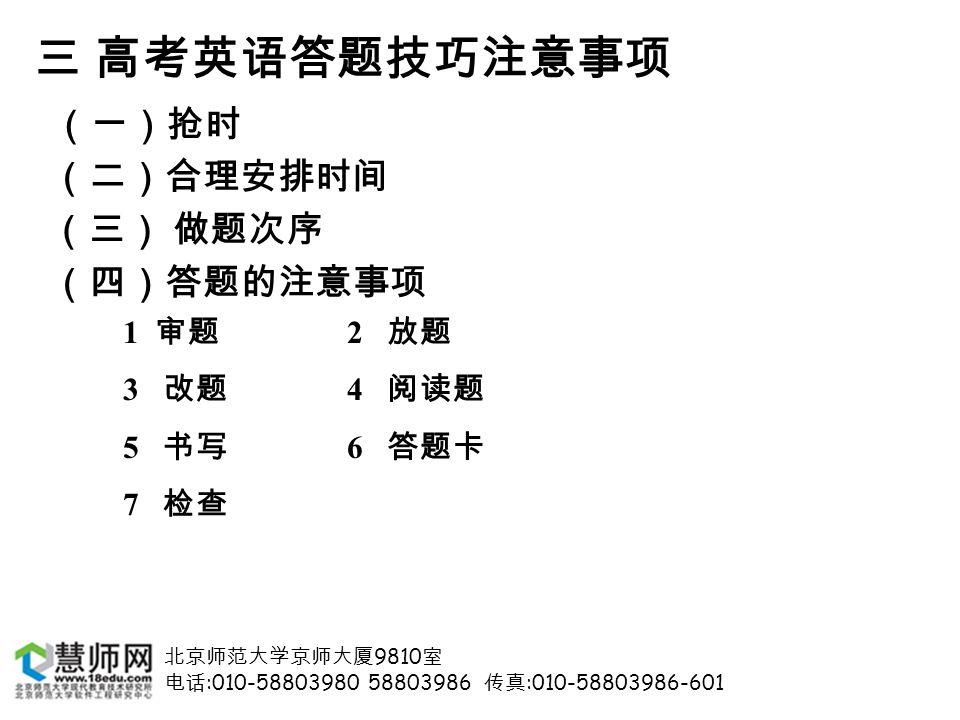北京师范大学京师大厦 9810 室 电话 :010-58803980 58803986 传真 :010-58803986-601 三 高考英语答题技巧注意事项 (一)抢时 (二)合理安排时间 (三) 做题次序 (四)答题的注意事项 1 审题 2 放题 3 改题 4 阅读题 5 书写 6 答题卡 7 检查