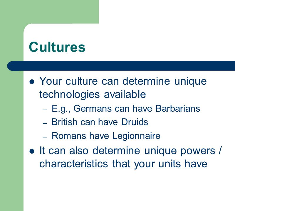 Cultures Your culture can determine unique technologies available – E.g., Germans can have Barbarians – British can have Druids – Romans have Legionna