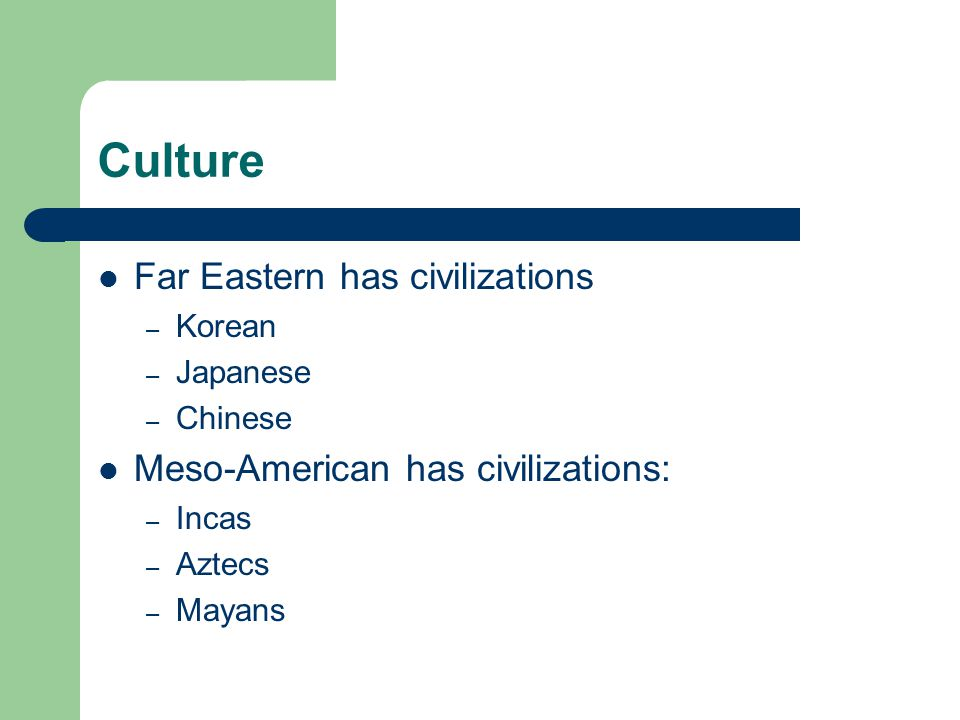 Culture Far Eastern has civilizations – Korean – Japanese – Chinese Meso-American has civilizations: – Incas – Aztecs – Mayans