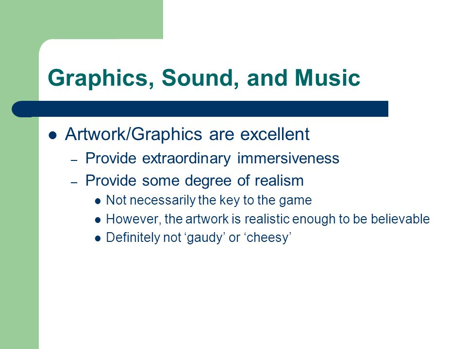 Graphics, Sound, and Music Artwork/Graphics are excellent – Provide extraordinary immersiveness – Provide some degree of realism Not necessarily the k