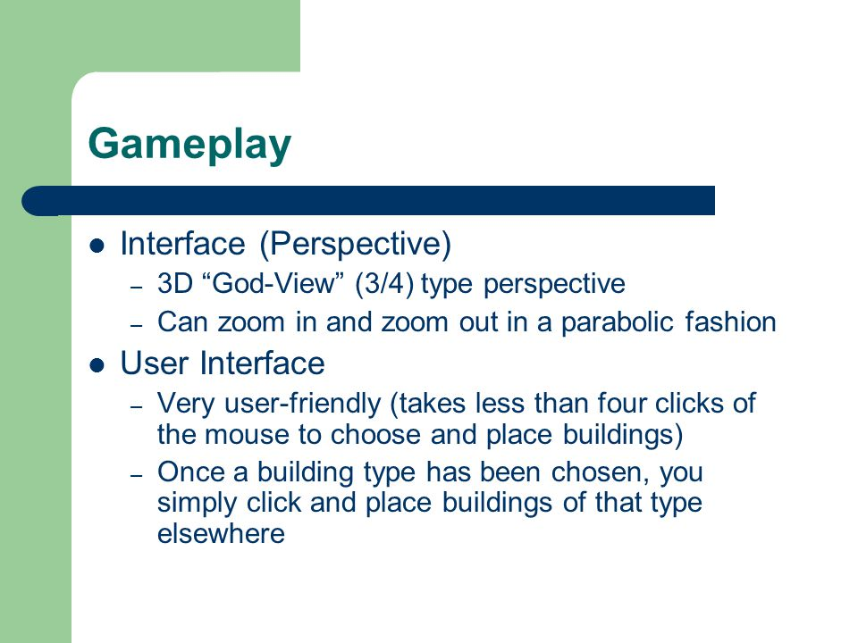 Gameplay Interface (Perspective) – 3D God-View (3/4) type perspective – Can zoom in and zoom out in a parabolic fashion User Interface – Very user-friendly (takes less than four clicks of the mouse to choose and place buildings) – Once a building type has been chosen, you simply click and place buildings of that type elsewhere