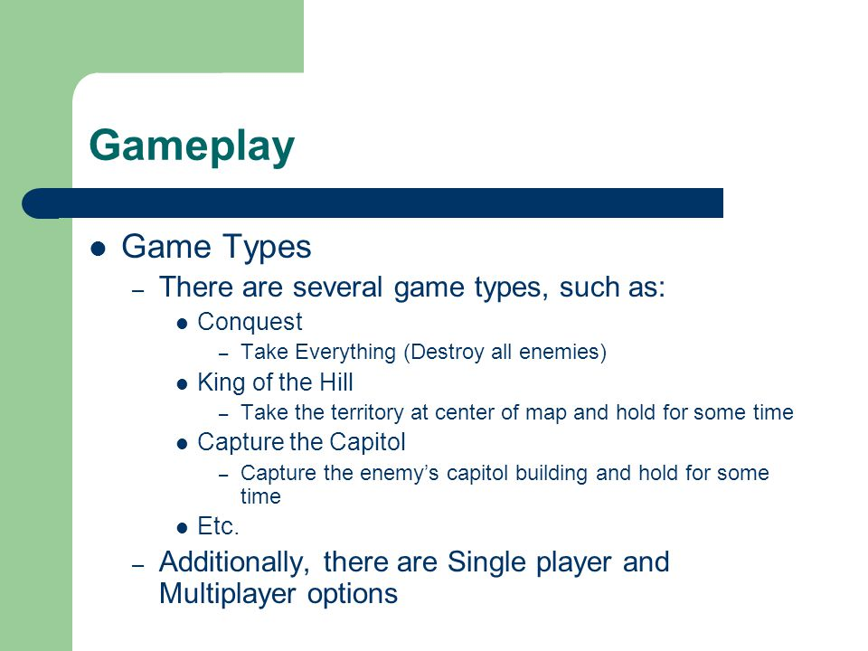 Gameplay Game Types – There are several game types, such as: Conquest – Take Everything (Destroy all enemies) King of the Hill – Take the territory at center of map and hold for some time Capture the Capitol – Capture the enemy's capitol building and hold for some time Etc.