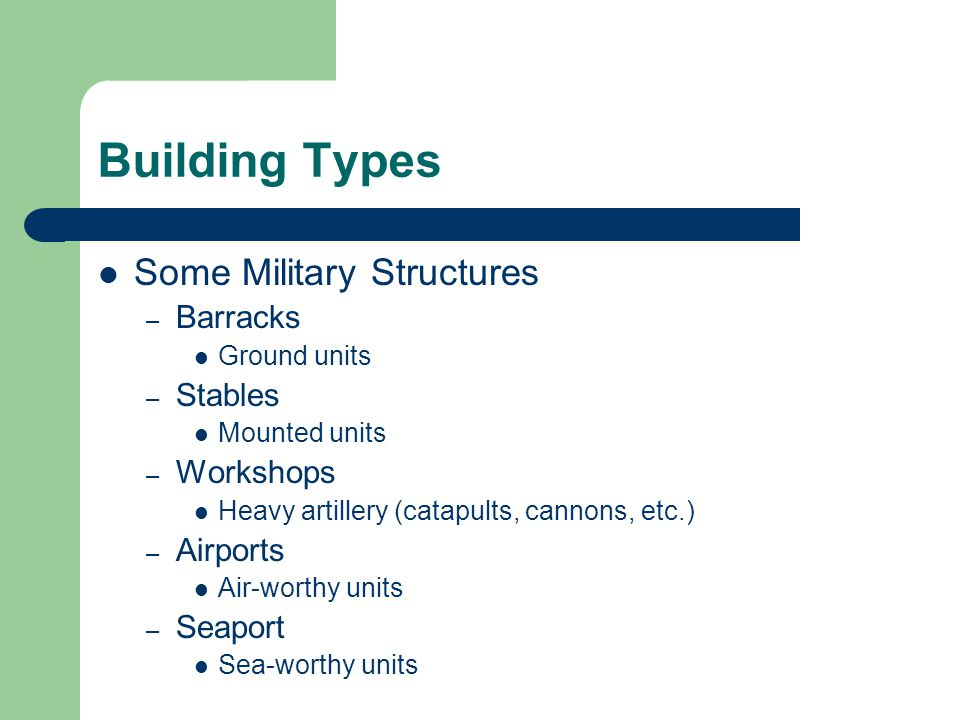 Building Types Some Military Structures – Barracks Ground units – Stables Mounted units – Workshops Heavy artillery (catapults, cannons, etc.) – Airpo