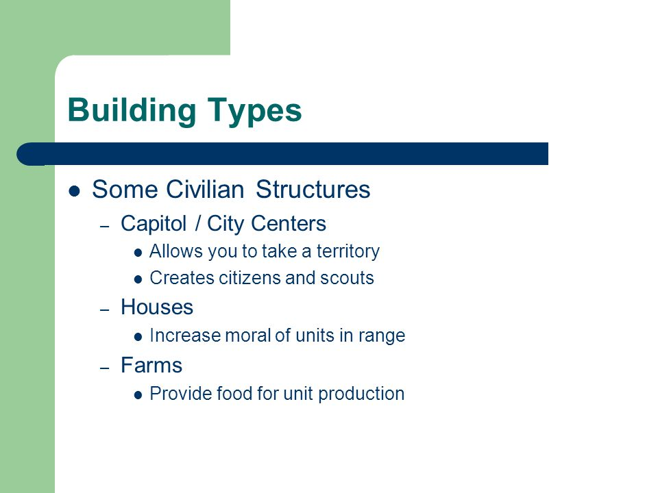 Building Types Some Civilian Structures – Capitol / City Centers Allows you to take a territory Creates citizens and scouts – Houses Increase moral of units in range – Farms Provide food for unit production