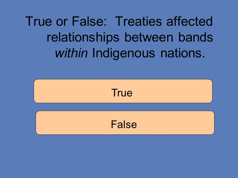 True or False: Treaties affected relationships between bands within Indigenous nations. True False