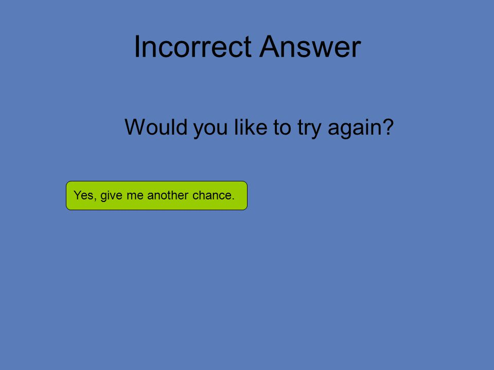 Incorrect Answer Would you like to try again Yes, give me another chance.