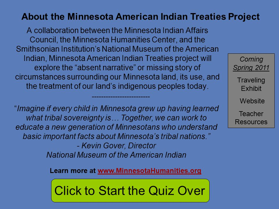 A collaboration between the Minnesota Indian Affairs Council, the Minnesota Humanities Center, and the Smithsonian Institution's National Museum of the American Indian, Minnesota American Indian Treaties project will explore the absent narrative or missing story of circumstances surrounding our Minnesota land, its use, and the treatment of our land's indigenous peoples today.