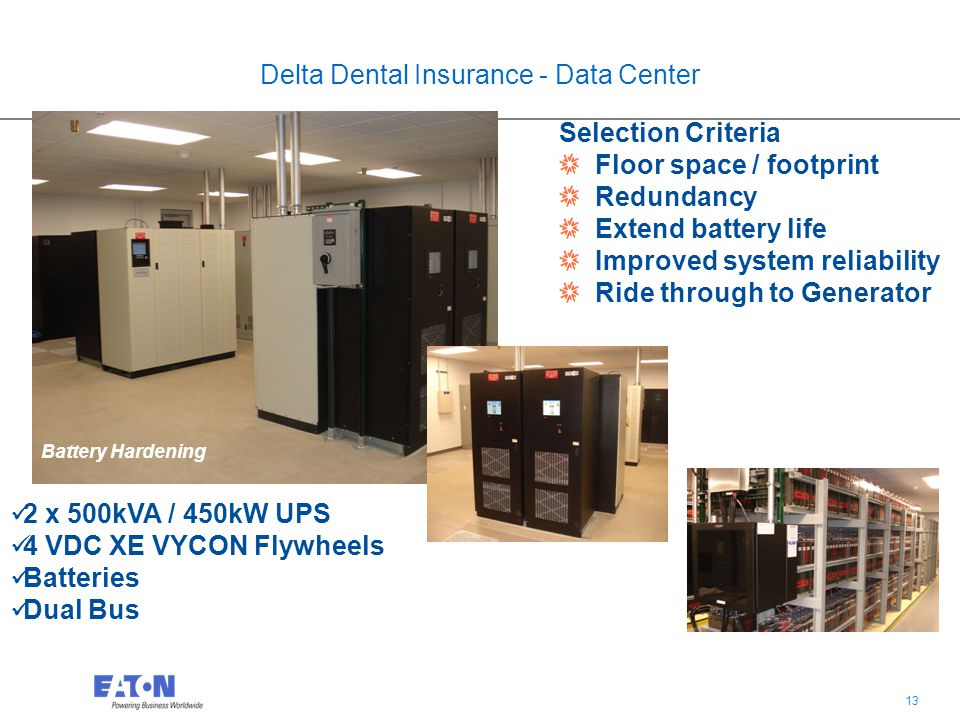 13 Delta Dental Insurance - Data Center Battery Hardening Selection Criteria Floor space / footprint Redundancy Extend battery life Improved system reliability Ride through to Generator 2 x 500kVA / 450kW UPS 4 VDC XE VYCON Flywheels Batteries Dual Bus