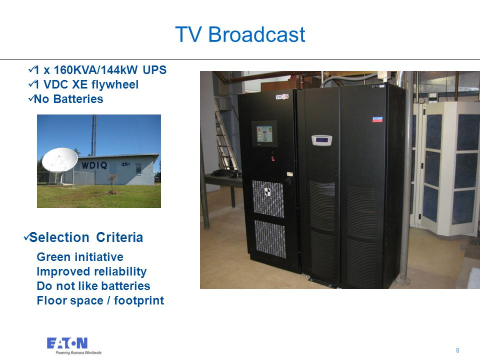 8 8 TV Broadcast Green initiative Improved reliability Do not like batteries Floor space / footprint Selection Criteria 1 x 160KVA/144kW UPS 1 VDC XE flywheel No Batteries