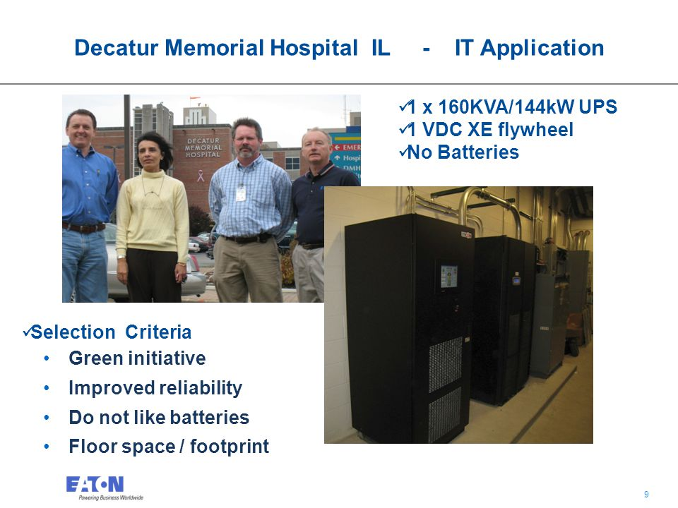 9 9 Decatur Memorial Hospital IL - IT Application 1 x 160KVA/144kW UPS 1 VDC XE flywheel No Batteries Selection Criteria Green initiative Improved reliability Do not like batteries Floor space / footprint