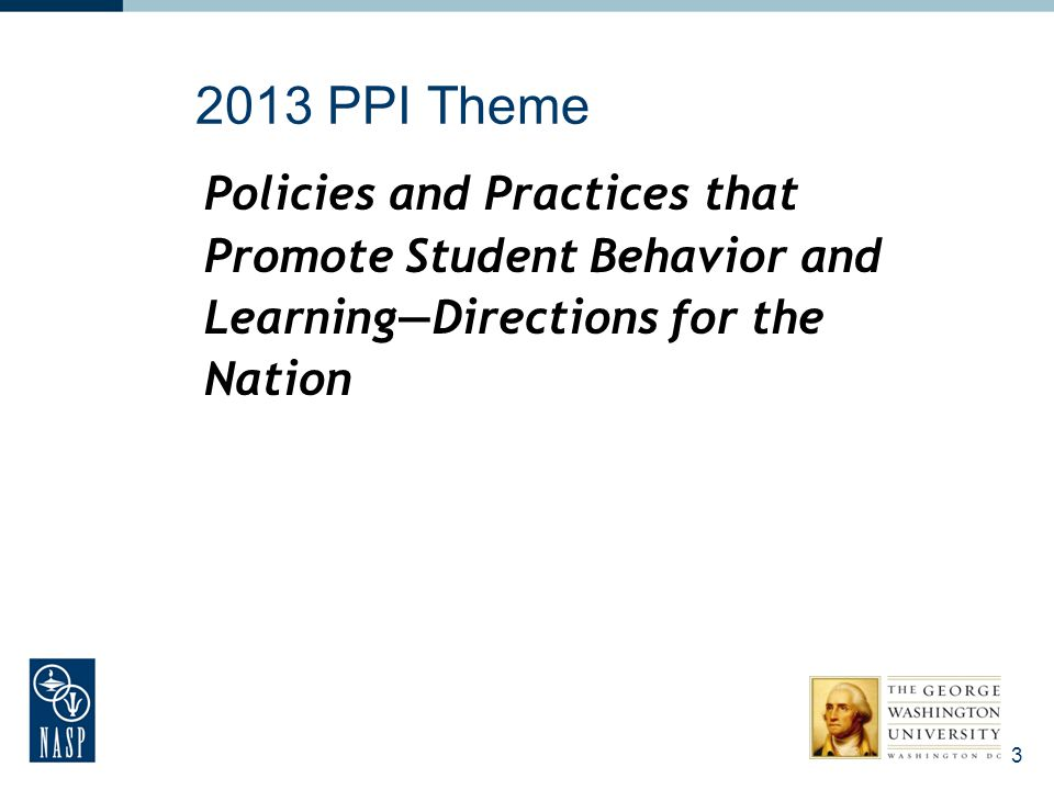 2013 PPI Theme Policies and Practices that Promote Student Behavior and Learning—Directions for the Nation 3