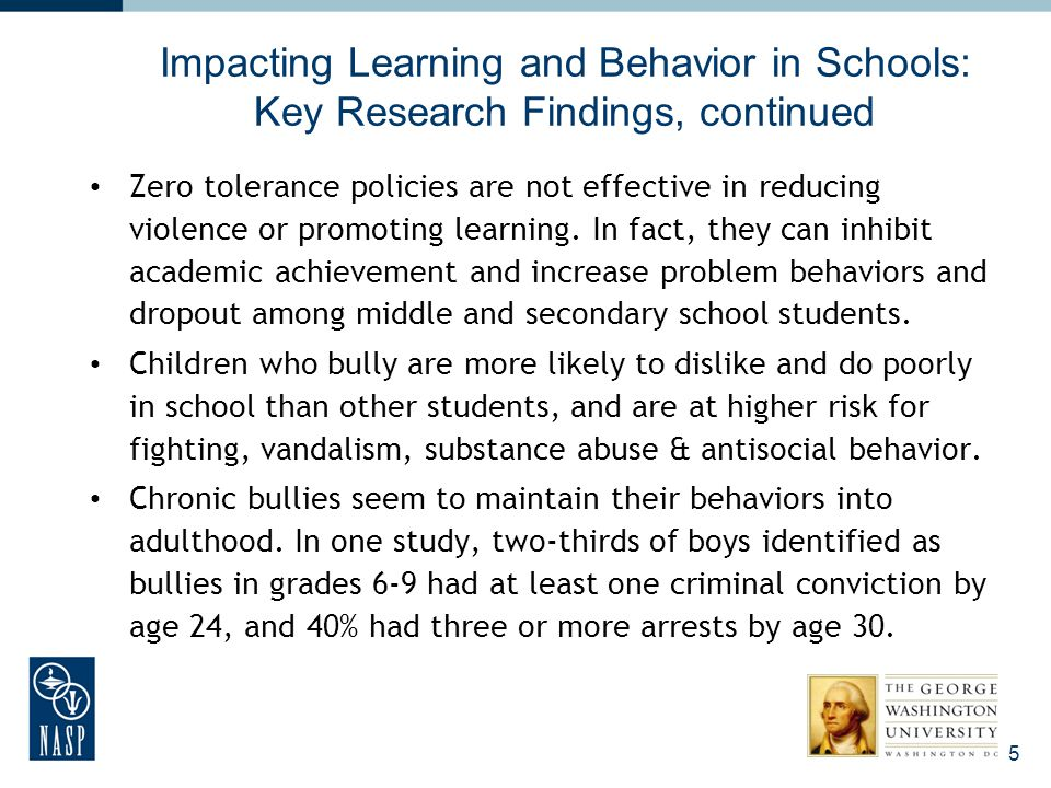 Impacting Learning and Behavior in Schools: Key Research Findings, continued Zero tolerance policies are not effective in reducing violence or promoti