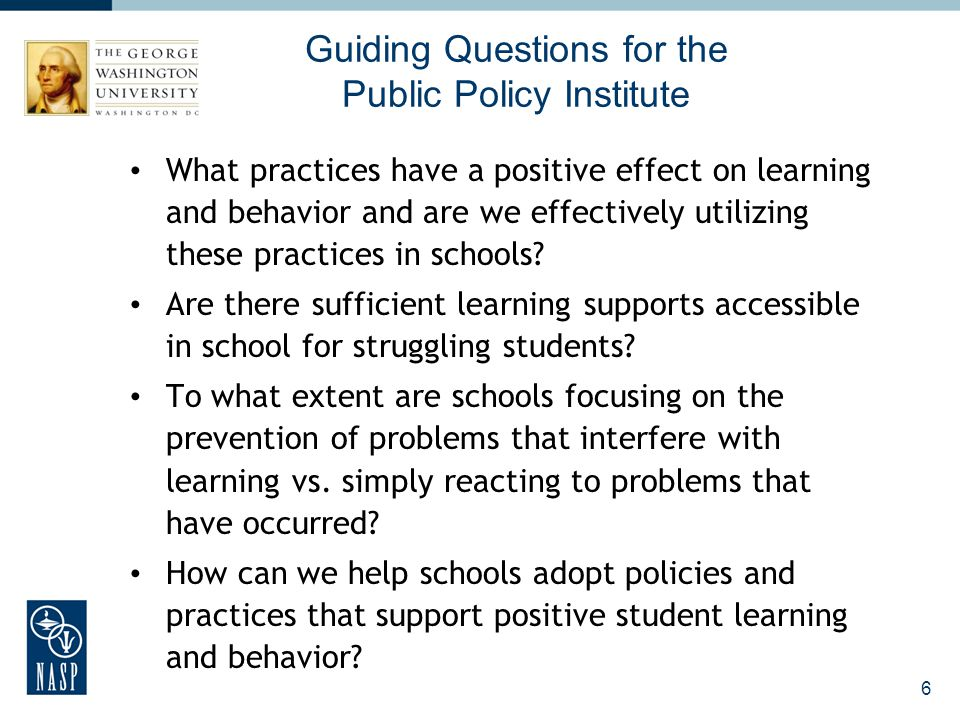 Guiding Questions for the Public Policy Institute What practices have a positive effect on learning and behavior and are we effectively utilizing thes