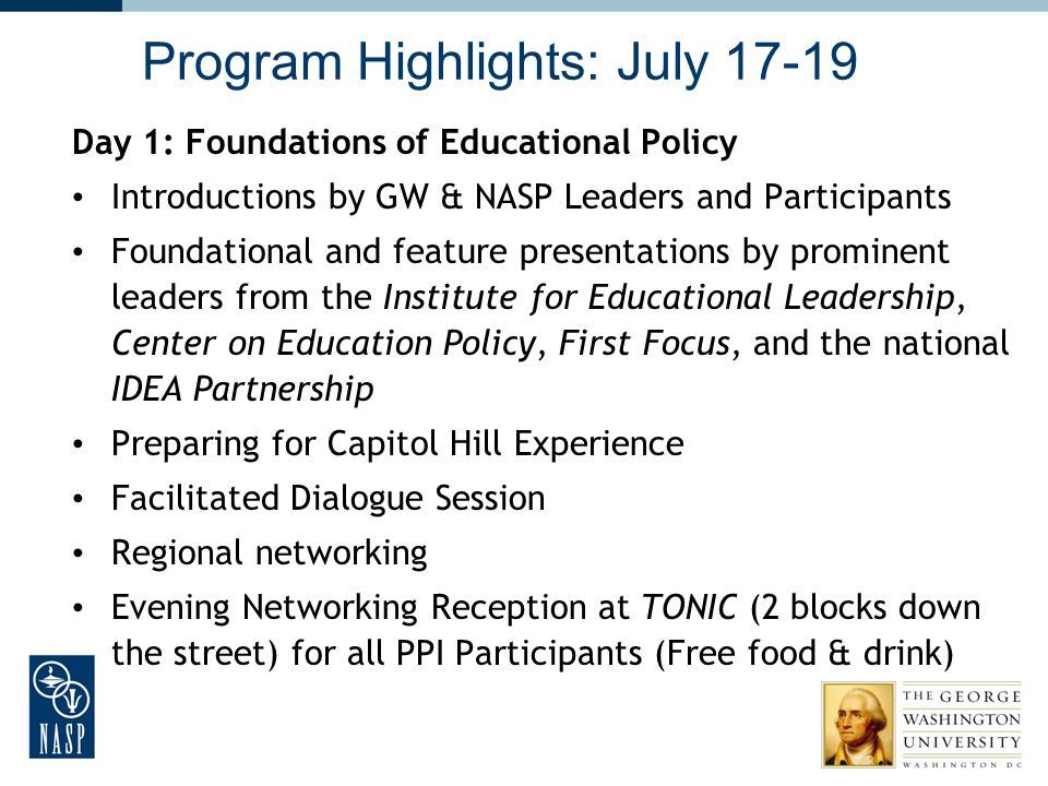Program Highlights: July 17-19 Day 1: Foundations of Educational Policy Introductions by GW & NASP Leaders and Participants Foundational and feature p