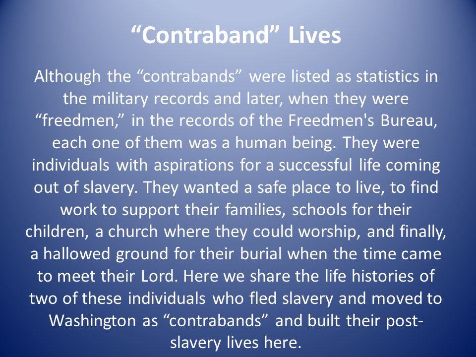 Contraband Lives Although the contrabands were listed as statistics in the military records and later, when they were freedmen, in the records of the Freedmen s Bureau, each one of them was a human being.