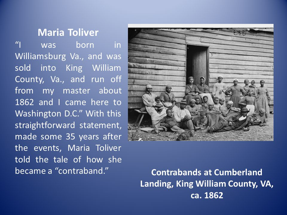 Maria Toliver I was born in Williamsburg Va., and was sold into King William County, Va., and run off from my master about 1862 and I came here to Washington D.C. With this straightforward statement, made some 35 years after the events, Maria Toliver told the tale of how she became a contraband. Contrabands at Cumberland Landing, King William County, VA, ca.