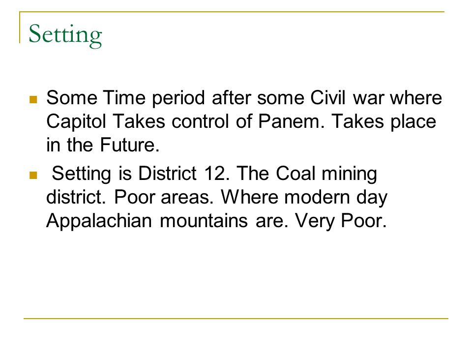 Setting Some Time period after some Civil war where Capitol Takes control of Panem. Takes place in the Future. Setting is District 12. The Coal mining