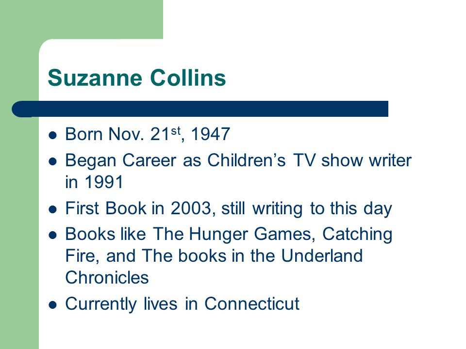 Suzanne Collins Born Nov. 21 st, 1947 Began Career as Children's TV show writer in 1991 First Book in 2003, still writing to this day Books like The H