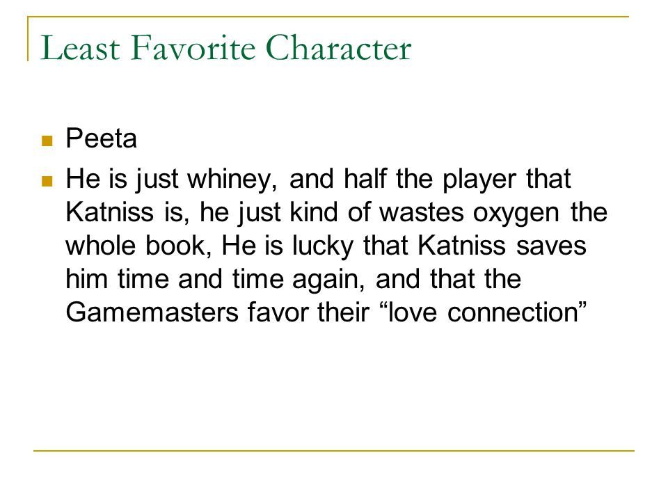 Least Favorite Character Peeta He is just whiney, and half the player that Katniss is, he just kind of wastes oxygen the whole book, He is lucky that