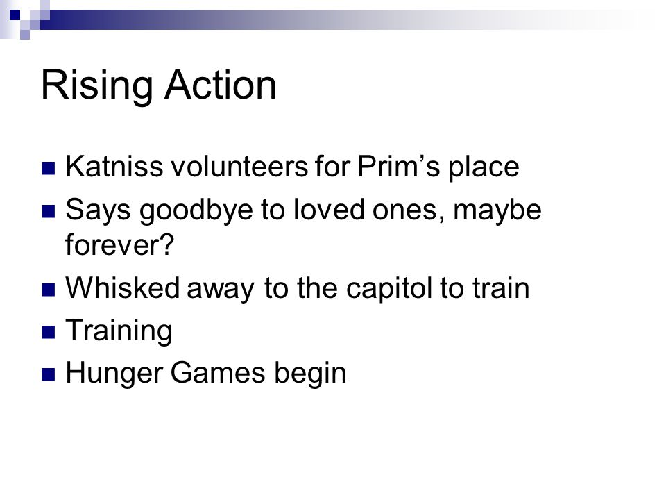 Rising Action Katniss volunteers for Prim's place Says goodbye to loved ones, maybe forever? Whisked away to the capitol to train Training Hunger Game